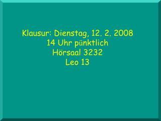 Klausur: Dienstag, 12. 2. 2008 14 Uhr p ü nktlich Hörsaal 3232 Leo 13