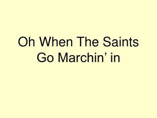 Oh When The Saints Go Marchin' in