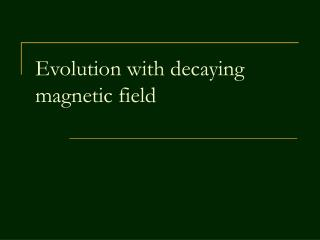 Evolution with decaying magnetic field