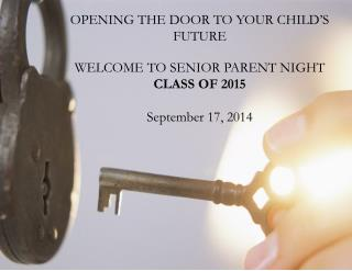 OPENING THE DOOR TO YOUR CHILD'S FUTURE WELCOME TO SENIOR PARENT NIGHT CLASS OF  2015