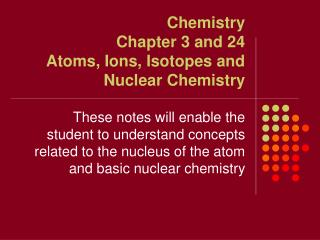 Chemistry  Chapter 3 and 24 Atoms, Ions, Isotopes and Nuclear Chemistry