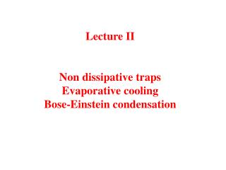 Lecture II Non dissipative traps Evaporative cooling Bose-Einstein condensation