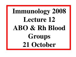 Immunology 2008 Lecture 12 ABO & Rh Blood Groups 21 October