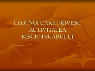 LEGI NOI CARE PRIVESC ACTIVITATEA BIBLIOTECARULUI