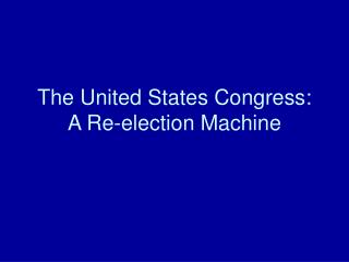 The United States Congress:  A Re-election Machine