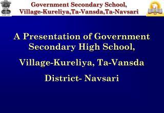 A Presentation of Government Secondary High School, Village- Kureliya , Ta- Vansda
