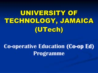 UNIVERSITY OF TECHNOLOGY, JAMAICA (UTech) Co-operative Education  (Co-op Ed)  Programme