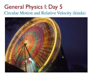 General Physics I: Day 5 Circular Motion and Relative  Velocity ( kinda )