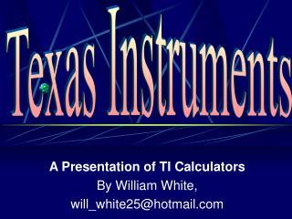 A Presentation of TI Calculators By William White, will_white25@hotmail