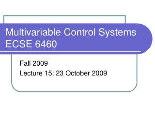 Multivariable Control Systems ECSE 6460