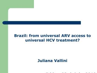 Brazil: from universal ARV access to universal HCV treatment? Juliana Vallini