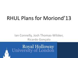 RHUL Plans for Moriond'13