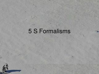 5 S Formalisms