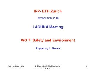 IPP- ETH Zurich October 12th, 2006 LAGUNA Meeting WG 7: Safety and Environment Report by L. Mosca