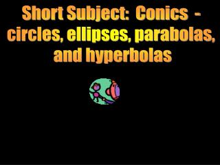 Short Subject:  Conics  -  circles, ellipses, parabolas,  and hyperbolas