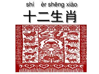 shí    èr sh ē ng xiào 十二生肖