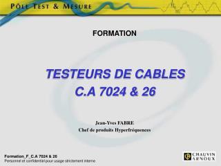 FORMATION TESTEURS DE CABLES C.A 7024 & 26 Jean-Yves FABRE Chef de produits Hyperfréquences