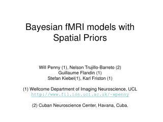 Bayesian fMRI models with Spatial Priors   Will Penny 1, Nelson Trujillo-Barreto 2 Guillaume Flandin 1  Stefan Kiebel1,