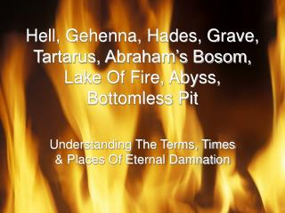 Hell, Gehenna, Hades, Grave, Tartarus, Abraham's Bosom, Lake Of Fire, Abyss, Bottomless Pit