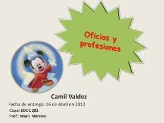 Camil  Valdez       Fecha de entrega:  16 de Abril de 2012         Clase: EDUC 202