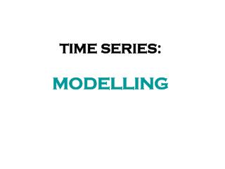 TIME SERIES: MODELLING