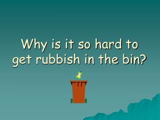 Why is it so hard to get rubbish in the bin?