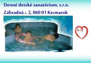 Denné detské sanatórium, s.r.o. Záhradná  č . 2, 060 01 Ke ž marok