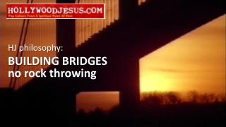 HJ philosophy: BUILDING BRIDGES no rock throwing