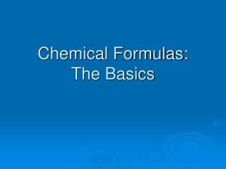 Chemical Formulas:  The Basics