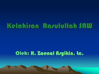 Kelahiran Rasulullah  SAW O leh:  H. Zaenal Asyikin,  L c.
