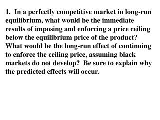 1.  In a perfectly competitive market in long-run equilibrium, what would be the immediate