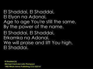 El Shaddai, El Shaddai,  El Elyon na Adonai, Age to age You're still the same,