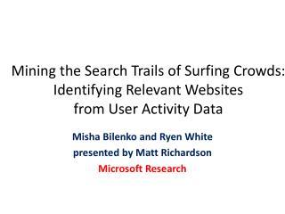 Misha Bilenko and Ryen White presented by Matt Richardson Microsoft Research