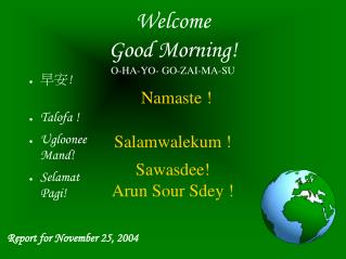 Welcome Good Morning! O-HA-YO- GO-ZAI-MA-SU Namaste ! Salamwalekum ! Sawasdee! Arun Sour Sdey !