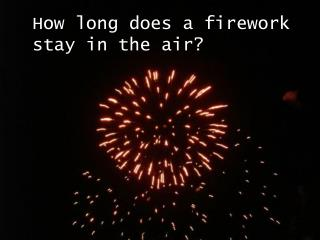 How long does a firework  stay in the air?