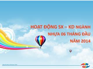HOẠT ĐỘNG SX – KD  NGÀNH  NHỰA  06 THÁNG ĐẦU  NĂM 2014