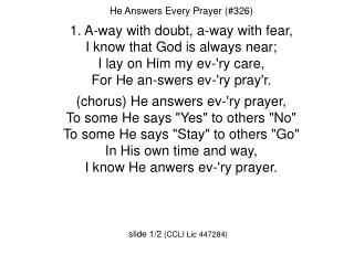 He Answers Every Prayer (#326) 1. A-way with doubt, a-way with fear,