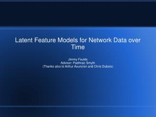 Latent Feature Models for Network Data over Time Jimmy Foulds Advisor: Padhraic Smyth