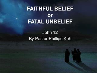 FAITHFUL BELIEF  or  FATAL UNBELIEF