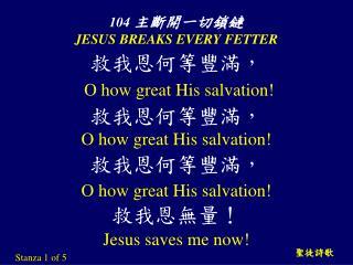104  主斷開一切鎖鏈 JESUS BREAKS EVERY FETTER