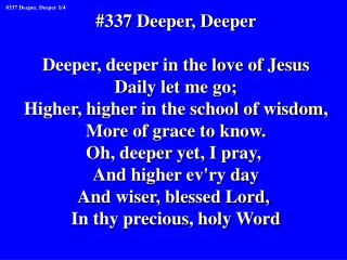 #337 Deeper, Deeper Deeper, deeper in the love of Jesus Daily let me go;