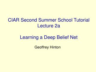 CIAR Second Summer School Tutorial Lecture 2a Learning a Deep Belief Net