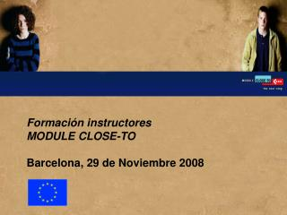 Formaci n instructores  MODULE CLOSE-TO   Barcelona, 29 de Noviembre 2008