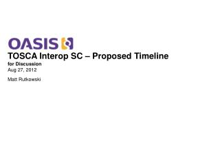 TOSCA Interop SC – Proposed Timeline for Discussion Aug 27, 2012 Matt Rutkowski
