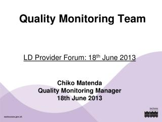 LD Provider Forum: 18 th  June 2013 Chiko Matenda Quality Monitoring Manager 18th June 2013