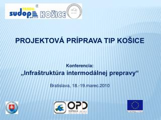 """PROJEKTOVÁ PRÍPRAVA TIP KOŠICE Konferencia: """"Infraštruktúra intermodálnej prepravy"""""""