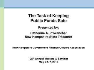 The Task of Keeping Public Funds Safe Presented by: Catherine A. Provencher