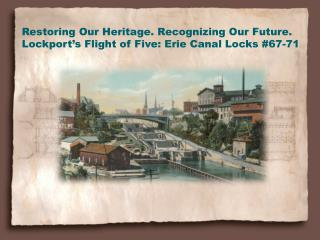 Restoring Our Heritage. Recognizing Our Future. Lockport's Flight of Five: Erie Canal Locks #67-71