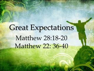 Great Expectations Matthew 28:18-20 Matthew 22: 36-40
