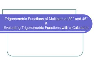 Trigonometric Functions of Multiples of 30 °  & 45 °